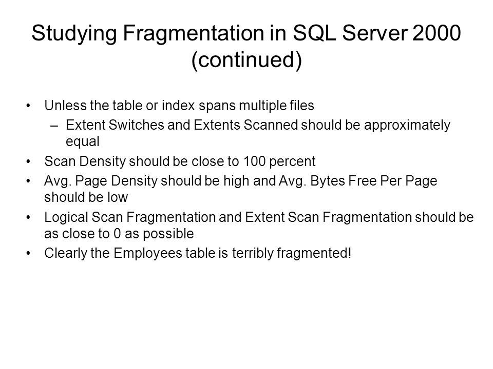 Studying Fragmentation in SQL Server 2000 (continued) Unless the table or index spans multiple files –Extent Switches and Extents Scanned should be approximately equal Scan Density should be close to 100 percent Avg.