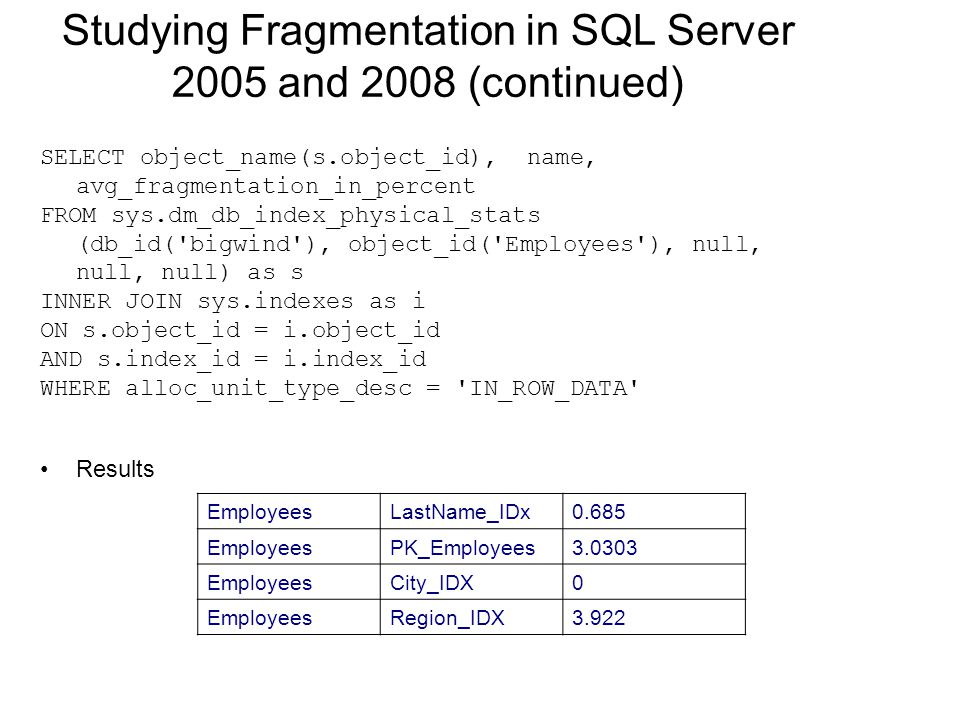 Studying Fragmentation in SQL Server 2005 and 2008 (continued) SELECT object_name(s.object_id), name, avg_fragmentation_in_percent FROM sys.dm_db_index_physical_stats (db_id( bigwind ), object_id( Employees ), null, null, null) as s INNER JOIN sys.indexes as i ON s.object_id = i.object_id AND s.index_id = i.index_id WHERE alloc_unit_type_desc = IN_ROW_DATA Results EmployeesLastName_IDx0.685 EmployeesPK_Employees3.0303 EmployeesCity_IDX0 EmployeesRegion_IDX3.922