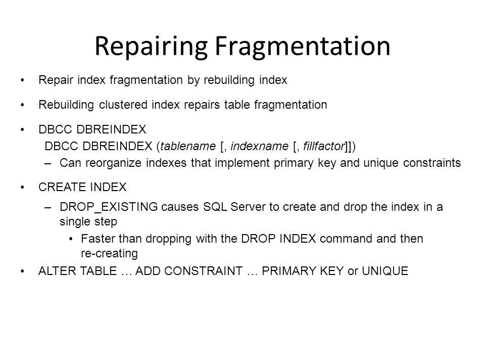 Repairing Fragmentation Repair index fragmentation by rebuilding index Rebuilding clustered index repairs table fragmentation DBCC DBREINDEX DBCC DBREINDEX (tablename [, indexname [, fillfactor]]) –Can reorganize indexes that implement primary key and unique constraints CREATE INDEX –DROP_EXISTING causes SQL Server to create and drop the index in a single step Faster than dropping with the DROP INDEX command and then re-creating ALTER TABLE … ADD CONSTRAINT … PRIMARY KEY or UNIQUE