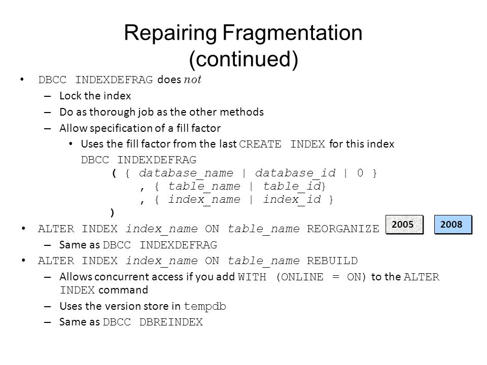 Repairing Fragmentation (continued) DBCC INDEXDEFRAG does not – Lock the index – Do as thorough job as the other methods – Allow specification of a fill factor Uses the fill factor from the last CREATE INDEX for this index DBCC INDEXDEFRAG ( { database_name | database_id | 0 }, { table_name | table_id}, { index_name | index_id } ) ALTER INDEX index_name ON table_name REORGANIZE – Same as DBCC INDEXDEFRAG ALTER INDEX index_name ON table_name REBUILD – Allows concurrent access if you add WITH (ONLINE = ON) to the ALTER INDEX command – Uses the version store in tempdb – Same as DBCC DBREINDEX 20052008
