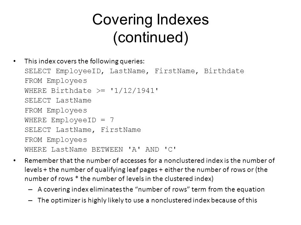 Covering Indexes (continued) This index covers the following queries: SELECT EmployeeID, LastName, FirstName, Birthdate FROM Employees WHERE Birthdate >= 1/12/1941 SELECT LastName FROM Employees WHERE EmployeeID = 7 SELECT LastName, FirstName FROM Employees WHERE LastName BETWEEN A AND C Remember that the number of accesses for a nonclustered index is the number of levels + the number of qualifying leaf pages + either the number of rows or (the number of rows * the number of levels in the clustered index) – A covering index eliminates the number of rows term from the equation – The optimizer is highly likely to use a nonclustered index because of this