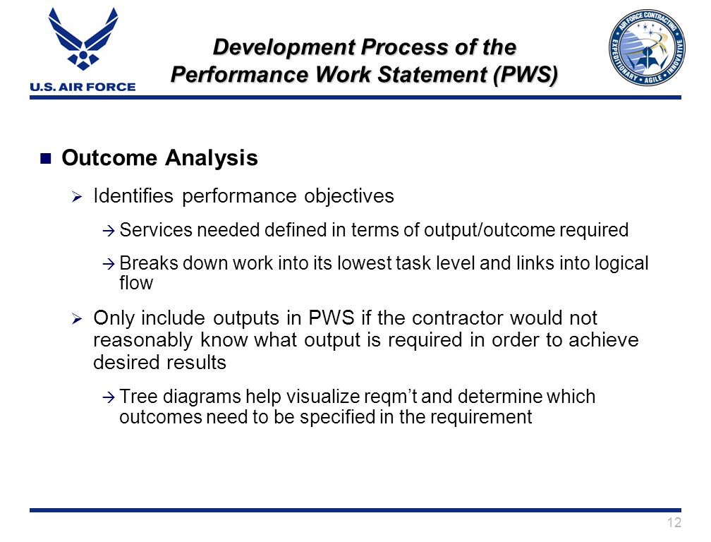 12 Development Process of the Performance Work Statement (PWS) Outcome Analysis Identifies performance objectives Services needed defined in terms of output/outcome required Breaks down work into its lowest task level and links into logical flow Only include outputs in PWS if the contractor would not reasonably know what output is required in order to achieve desired results Tree diagrams help visualize reqmt and determine which outcomes need to be specified in the requirement