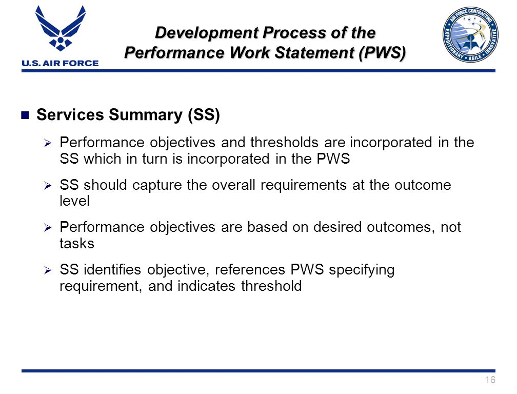 16 Development Process of the Performance Work Statement (PWS) Services Summary (SS) Performance objectives and thresholds are incorporated in the SS which in turn is incorporated in the PWS SS should capture the overall requirements at the outcome level Performance objectives are based on desired outcomes, not tasks SS identifies objective, references PWS specifying requirement, and indicates threshold