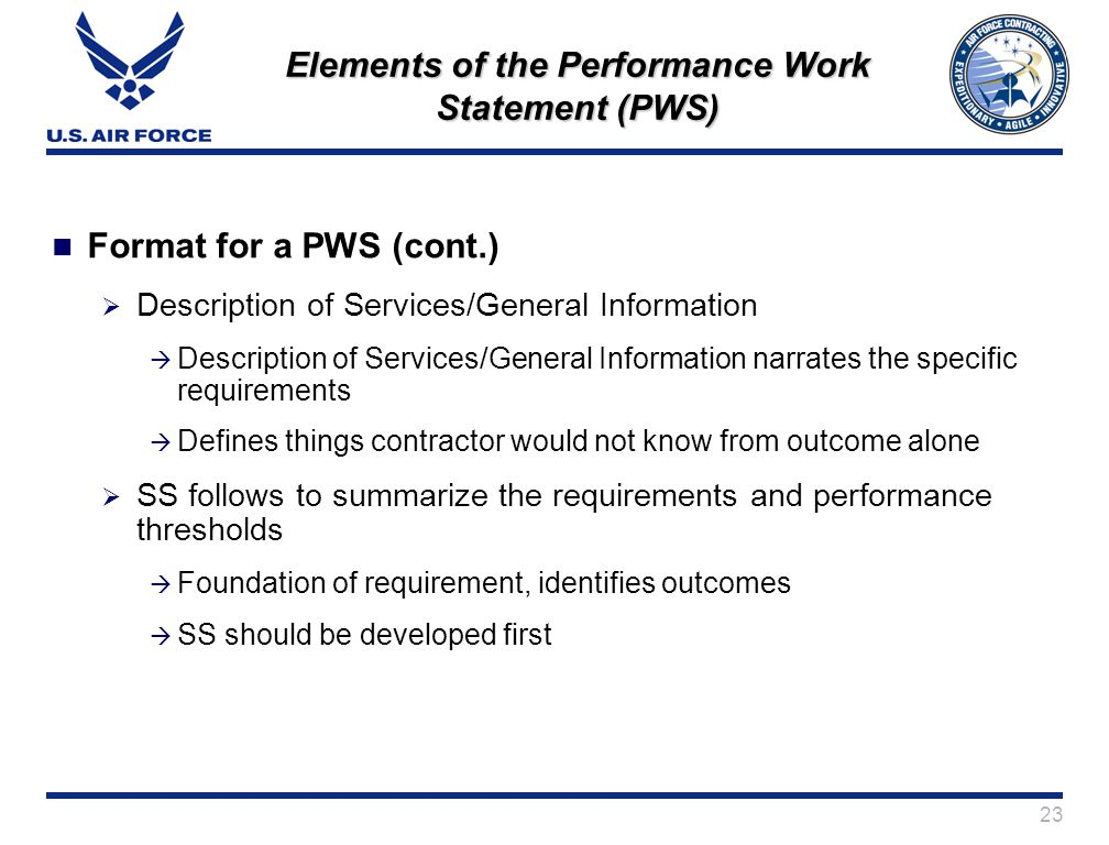 23 Elements of the Performance Work Statement (PWS) Format for a PWS (cont.) Description of Services/General Information Description of Services/General Information narrates the specific requirements Defines things contractor would not know from outcome alone SS follows to summarize the requirements and performance thresholds Foundation of requirement, identifies outcomes SS should be developed first
