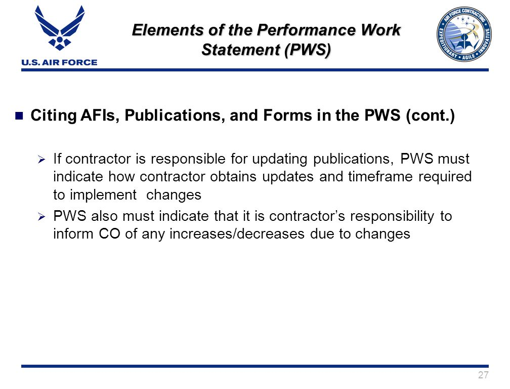 27 Elements of the Performance Work Statement (PWS) Citing AFIs, Publications, and Forms in the PWS (cont.) If contractor is responsible for updating publications, PWS must indicate how contractor obtains updates and timeframe required to implement changes PWS also must indicate that it is contractors responsibility to inform CO of any increases/decreases due to changes