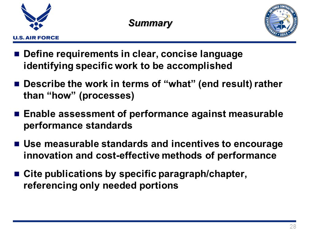 28 Summary Define requirements in clear, concise language identifying specific work to be accomplished Describe the work in terms of what (end result) rather than how (processes) Enable assessment of performance against measurable performance standards Use measurable standards and incentives to encourage innovation and cost-effective methods of performance Cite publications by specific paragraph/chapter, referencing only needed portions