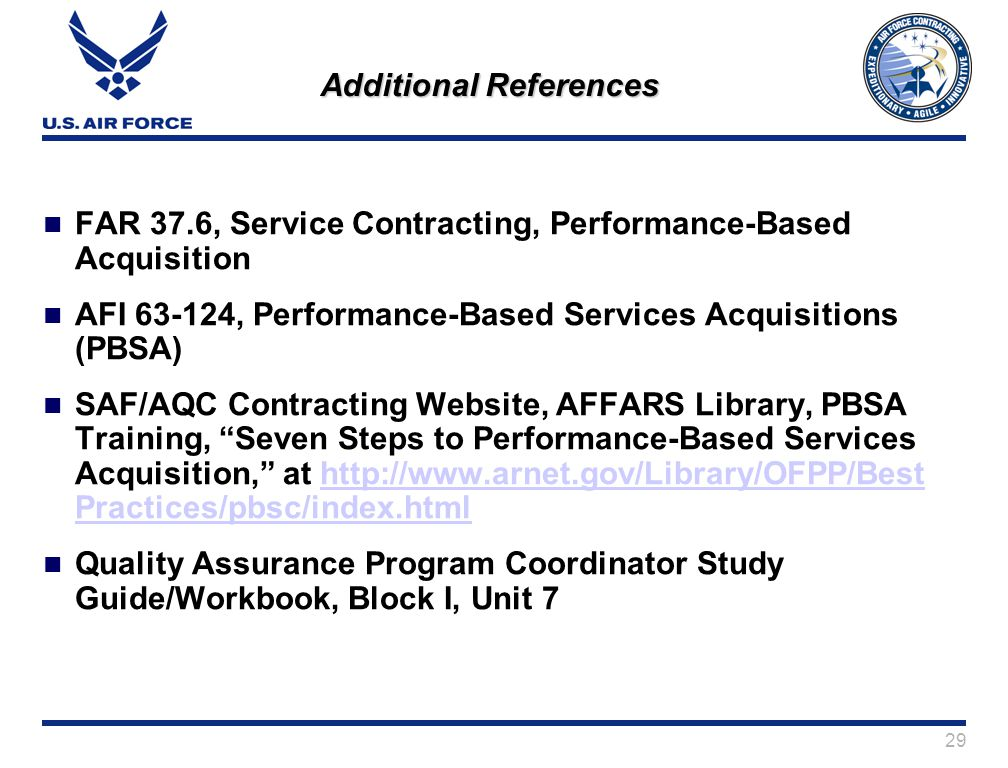 29 Additional References FAR 37.6, Service Contracting, Performance-Based Acquisition AFI 63-124, Performance-Based Services Acquisitions (PBSA) SAF/AQC Contracting Website, AFFARS Library, PBSA Training, Seven Steps to Performance-Based Services Acquisition, at http://www.arnet.gov/Library/OFPP/Best Practices/pbsc/index.htmlhttp://www.arnet.gov/Library/OFPP/Best Practices/pbsc/index.html Quality Assurance Program Coordinator Study Guide/Workbook, Block I, Unit 7