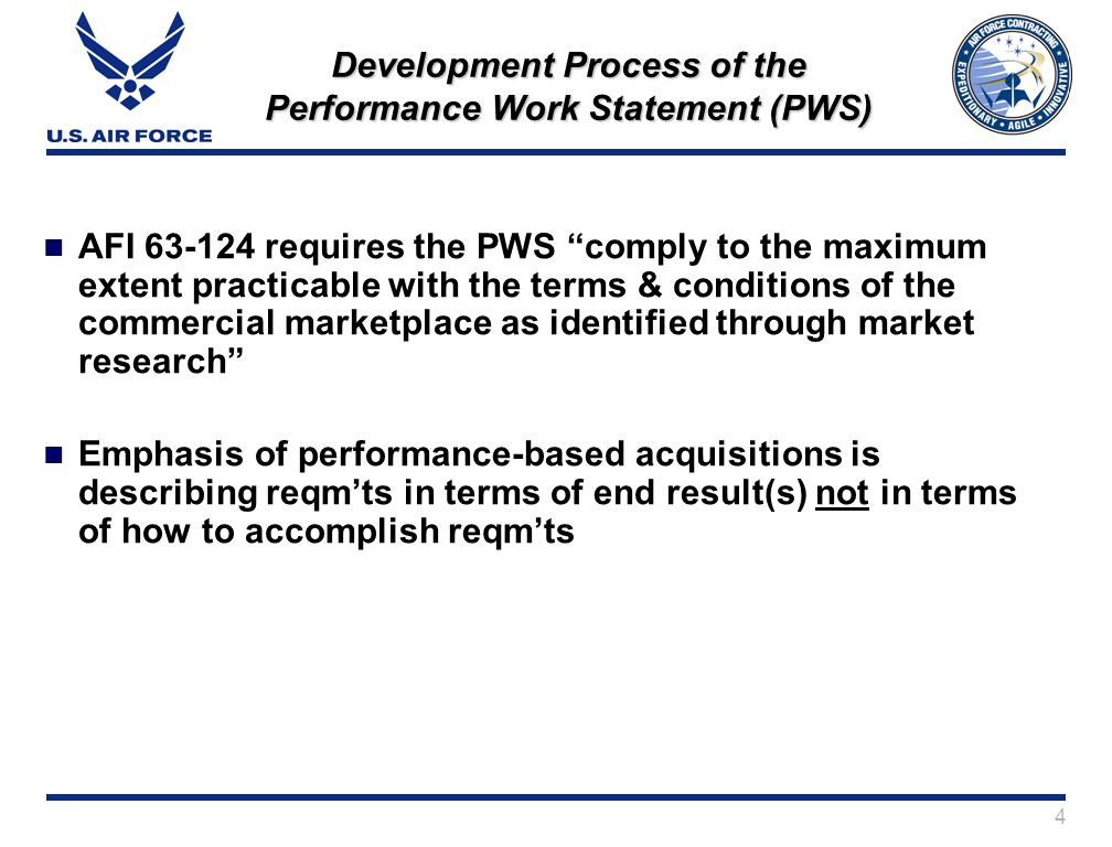 4 Development Process of the Performance Work Statement (PWS) AFI 63-124 requires the PWS comply to the maximum extent practicable with the terms & conditions of the commercial marketplace as identified through market research Emphasis of performance-based acquisitions is describing reqmts in terms of end result(s) not in terms of how to accomplish reqmts