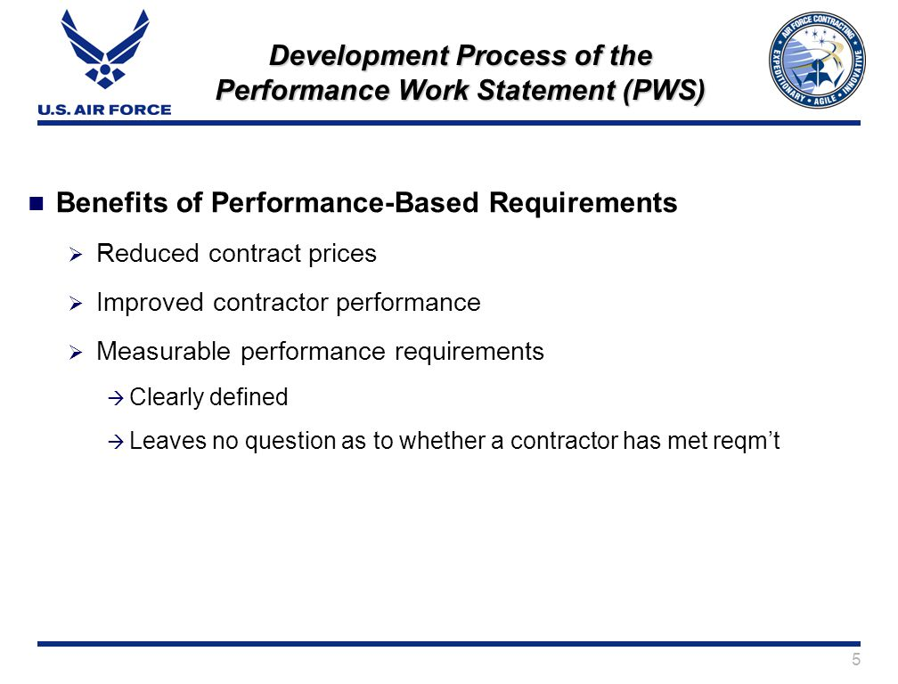 5 Development Process of the Performance Work Statement (PWS) Benefits of Performance-Based Requirements Reduced contract prices Improved contractor performance Measurable performance requirements Clearly defined Leaves no question as to whether a contractor has met reqmt