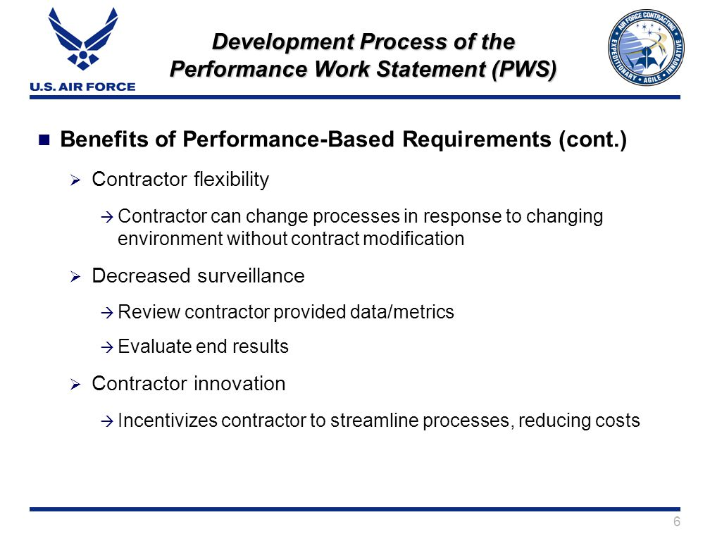 6 Development Process of the Performance Work Statement (PWS) Benefits of Performance-Based Requirements (cont.) Contractor flexibility Contractor can change processes in response to changing environment without contract modification Decreased surveillance Review contractor provided data/metrics Evaluate end results Contractor innovation Incentivizes contractor to streamline processes, reducing costs