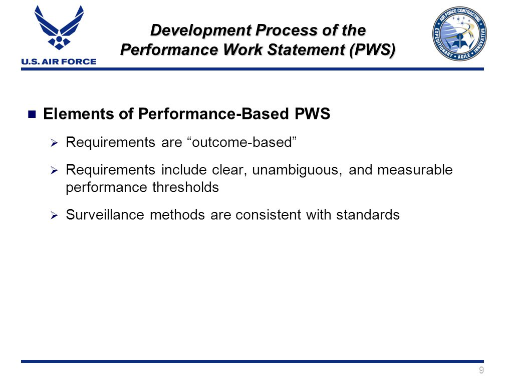 9 Development Process of the Performance Work Statement (PWS) Elements of Performance-Based PWS Requirements are outcome-based Requirements include clear, unambiguous, and measurable performance thresholds Surveillance methods are consistent with standards