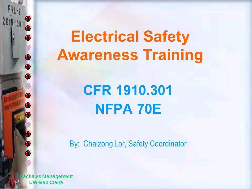 Facilities Management UW-Eau Claire Electrical Safety Awareness Training CFR 1910.301 NFPA 70E By: Chaizong Lor, Safety Coordinator