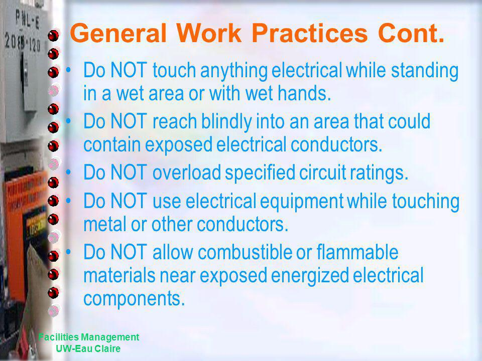 Facilities Management UW-Eau Claire General Work Practices Cont. Do NOT touch anything electrical while standing in a wet area or with wet hands. Do N