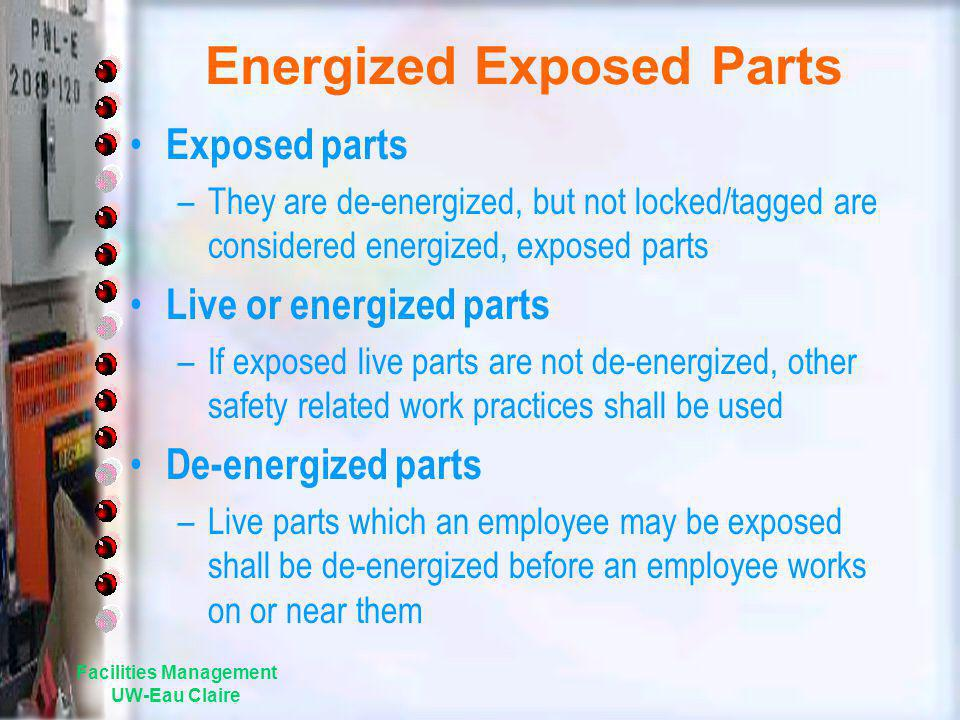 Energized Exposed Parts Exposed parts –They are de-energized, but not locked/tagged are considered energized, exposed parts Live or energized parts –I