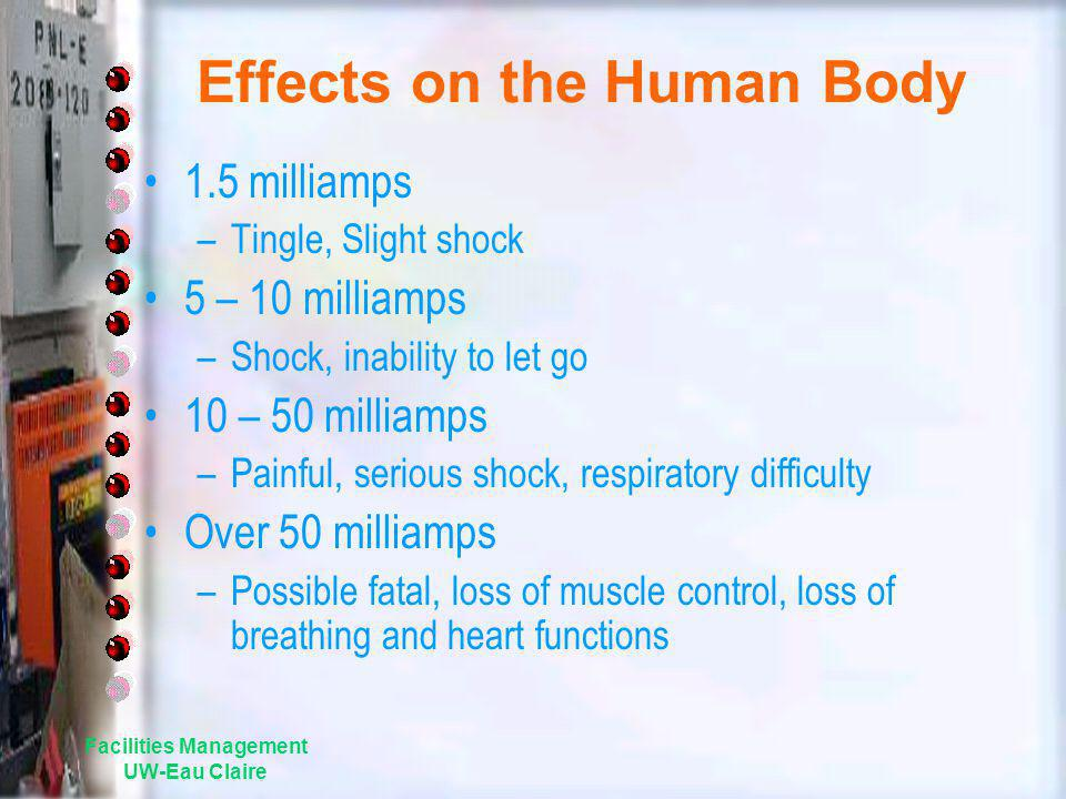 Effects on the Human Body 1.5 milliamps –Tingle, Slight shock 5 – 10 milliamps –Shock, inability to let go 10 – 50 milliamps –Painful, serious shock,