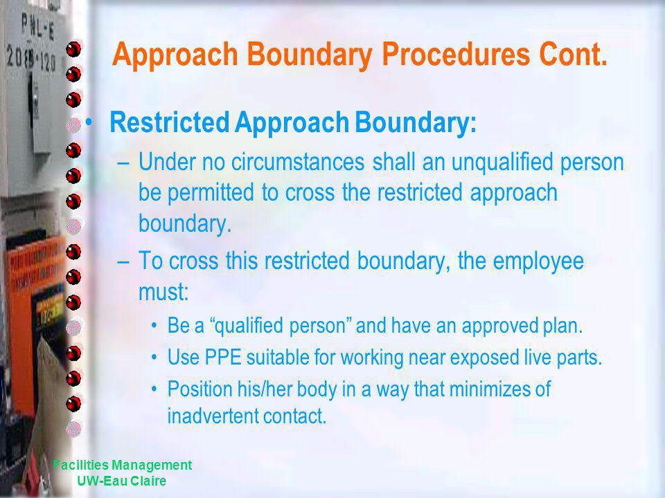 Facilities Management UW-Eau Claire Approach Boundary Procedures Cont. Restricted Approach Boundary: –Under no circumstances shall an unqualified pers