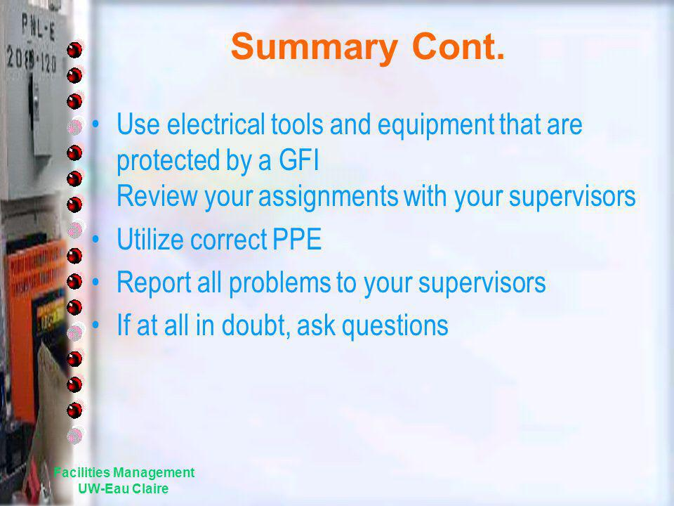 Summary Cont. Use electrical tools and equipment that are protected by a GFI Review your assignments with your supervisors Utilize correct PPE Report