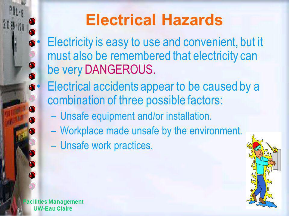 Facilities Management UW-Eau Claire Electrical Hazards Electricity is easy to use and convenient, but it must also be remembered that electricity can