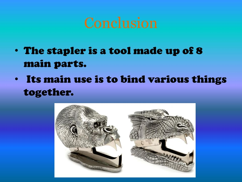Conclusion The stapler is a tool made up of 8 main parts. Its main use is to bind various things together.