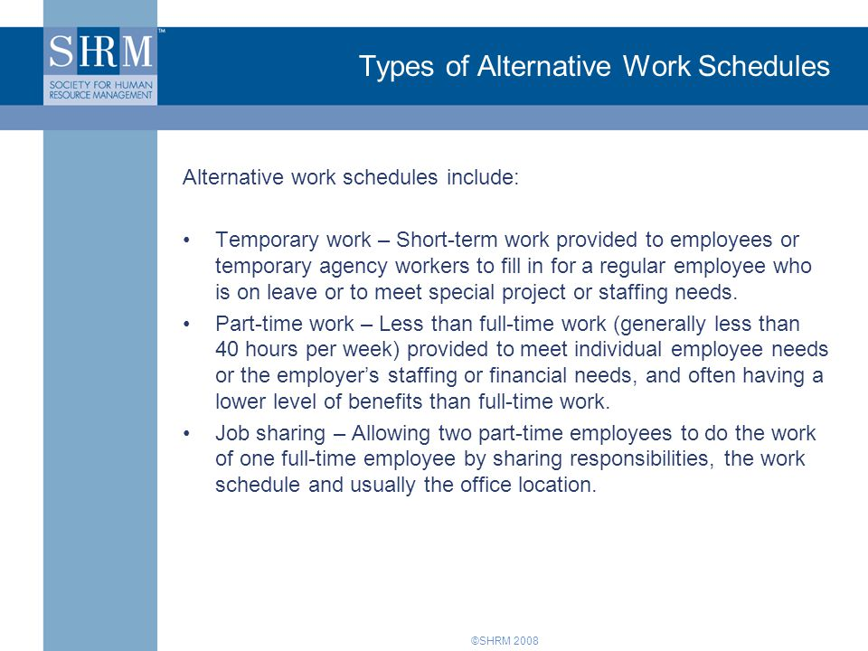 ©SHRM 2008 Types of Alternative Work Schedules Alternative work schedules include: Temporary work – Short-term work provided to employees or temporary agency workers to fill in for a regular employee who is on leave or to meet special project or staffing needs.