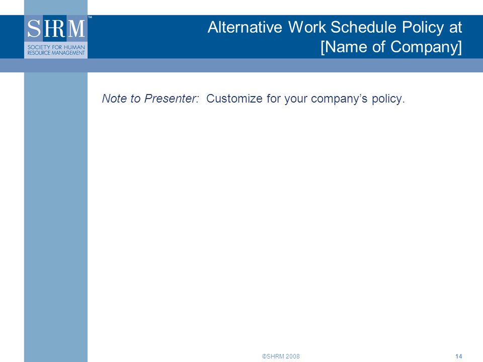 ©SHRM 2008 Alternative Work Schedule Policy at [Name of Company] Note to Presenter: Customize for your companys policy.