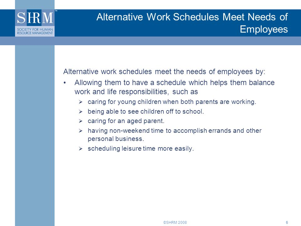 ©SHRM 2008 Alternative Work Schedules Meet Needs of Employees Alternative work schedules meet the needs of employees by: Allowing them to have a schedule which helps them balance work and life responsibilities, such as caring for young children when both parents are working.