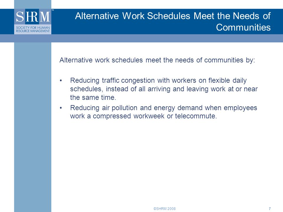 ©SHRM 2008 Alternative Work Schedules Meet the Needs of Communities Alternative work schedules meet the needs of communities by: Reducing traffic congestion with workers on flexible daily schedules, instead of all arriving and leaving work at or near the same time.