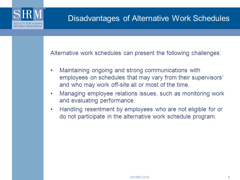 ©SHRM 2008 Disadvantages of Alternative Work Schedules Alternative work schedules can present the following challenges: Maintaining ongoing and strong communications with employees on schedules that may vary from their supervisors and who may work off-site all or most of the time.