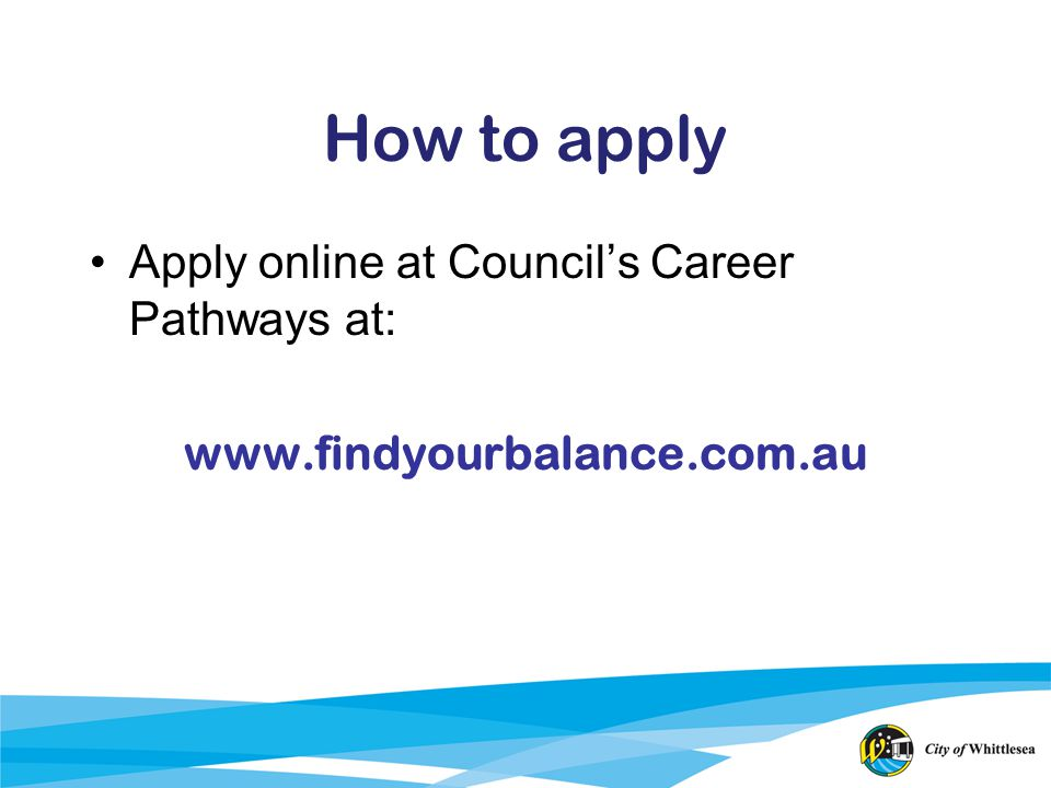 How to apply Apply online at Councils Career Pathways at: www.findyourbalance.com.au