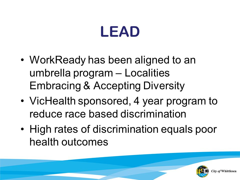 LEAD WorkReady has been aligned to an umbrella program – Localities Embracing & Accepting Diversity VicHealth sponsored, 4 year program to reduce race