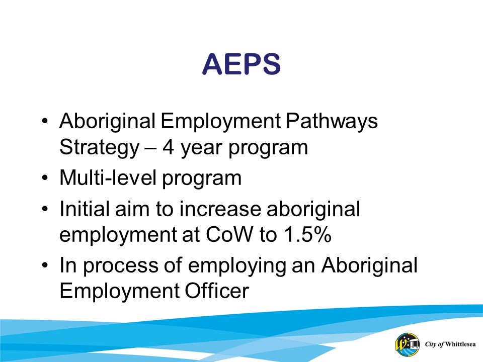 AEPS Aboriginal Employment Pathways Strategy – 4 year program Multi-level program Initial aim to increase aboriginal employment at CoW to 1.5% In proc