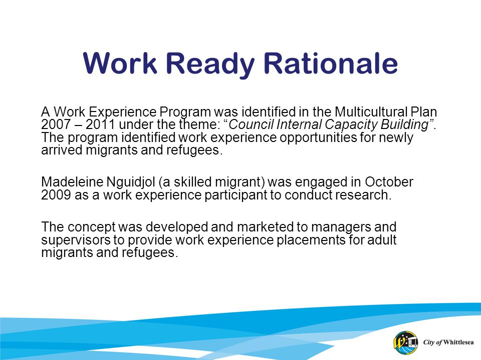 Work Ready Rationale A Work Experience Program was identified in the Multicultural Plan 2007 – 2011 under the theme: Council Internal Capacity Buildin