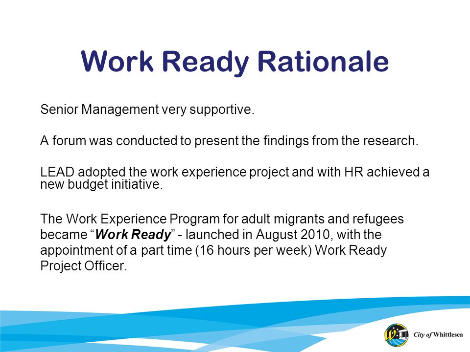 Work Ready Rationale Senior Management very supportive. A forum was conducted to present the findings from the research. LEAD adopted the work experie