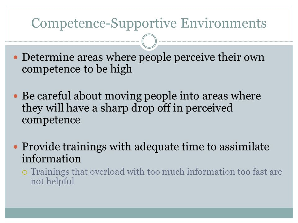Competence-Supportive Environments Determine areas where people perceive their own competence to be high Be careful about moving people into areas whe