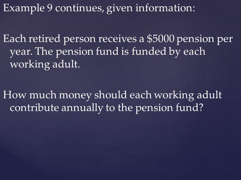 Example 9 continues, given information: Each retired person receives a $5000 pension per year. The pension fund is funded by each working adult. How m