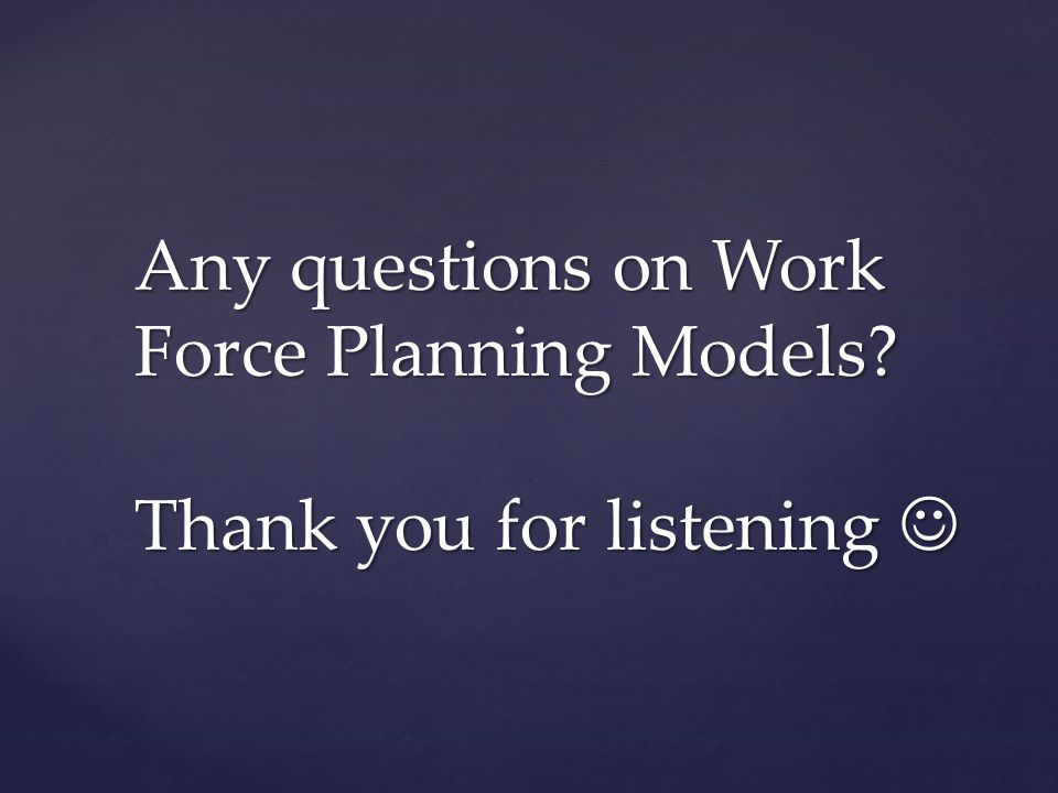 Any questions on Work Force Planning Models? Thank you for listening Any questions on Work Force Planning Models? Thank you for listening