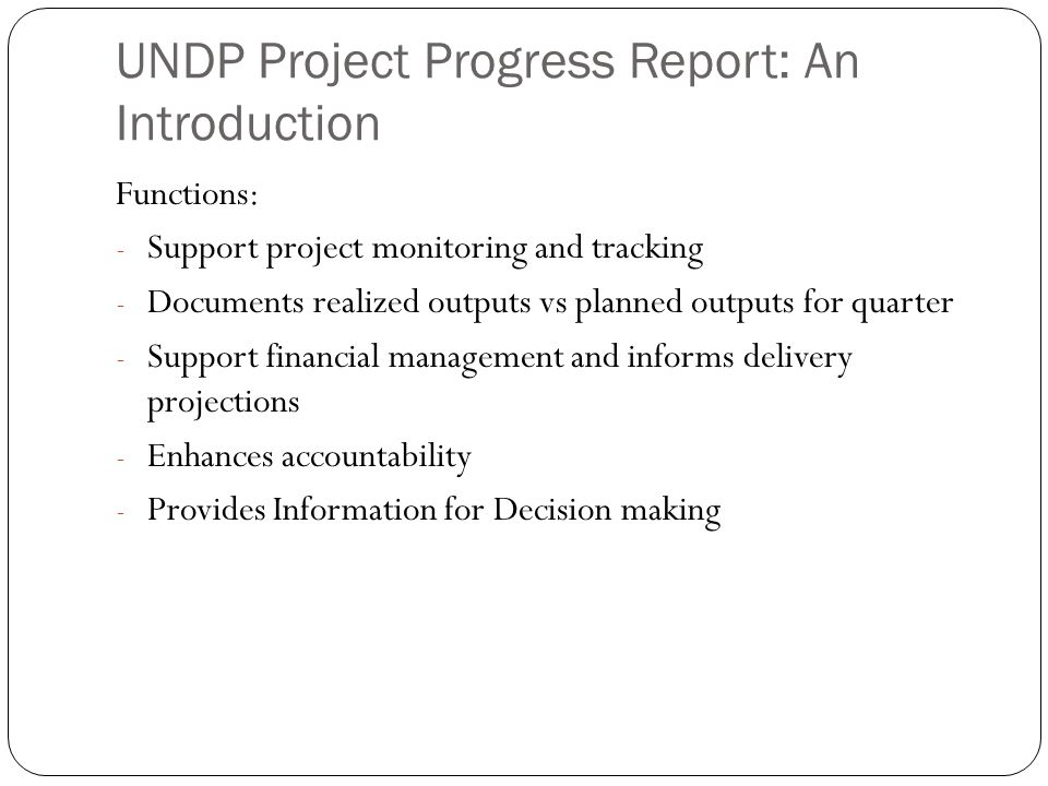 UNDP Project Progress Report: An Introduction Functions: - Support project monitoring and tracking - Documents realized outputs vs planned outputs for