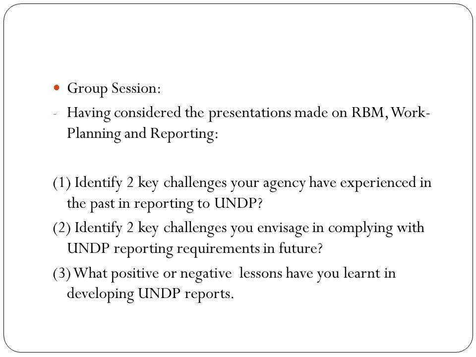 Group Session: - Having considered the presentations made on RBM, Work- Planning and Reporting: (1) Identify 2 key challenges your agency have experie