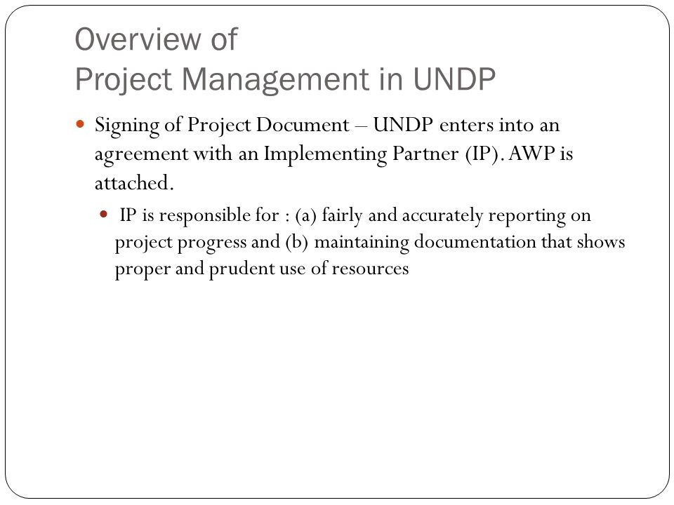 Overview of Project Management in UNDP Signing of Project Document – UNDP enters into an agreement with an Implementing Partner (IP). AWP is attached.