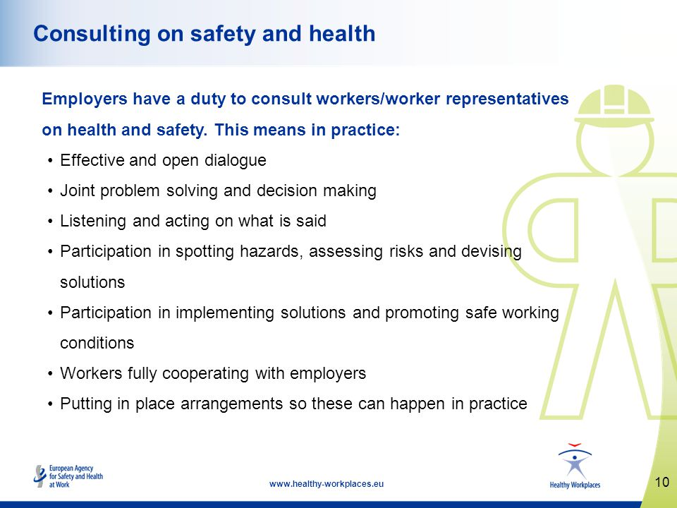 10 www.healthy-workplaces.eu Consulting on safety and health Employers have a duty to consult workers/worker representatives on health and safety. Thi