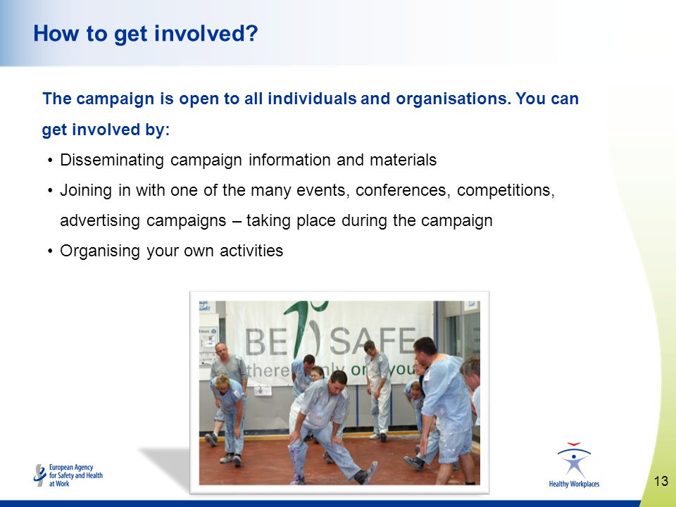 13 www.healthy-workplaces.eu How to get involved? The campaign is open to all individuals and organisations. You can get involved by: Disseminating ca