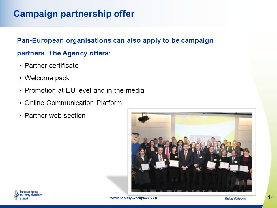 14 www.healthy-workplaces.eu Campaign partnership offer Pan-European organisations can also apply to be campaign partners. The Agency offers: Partner