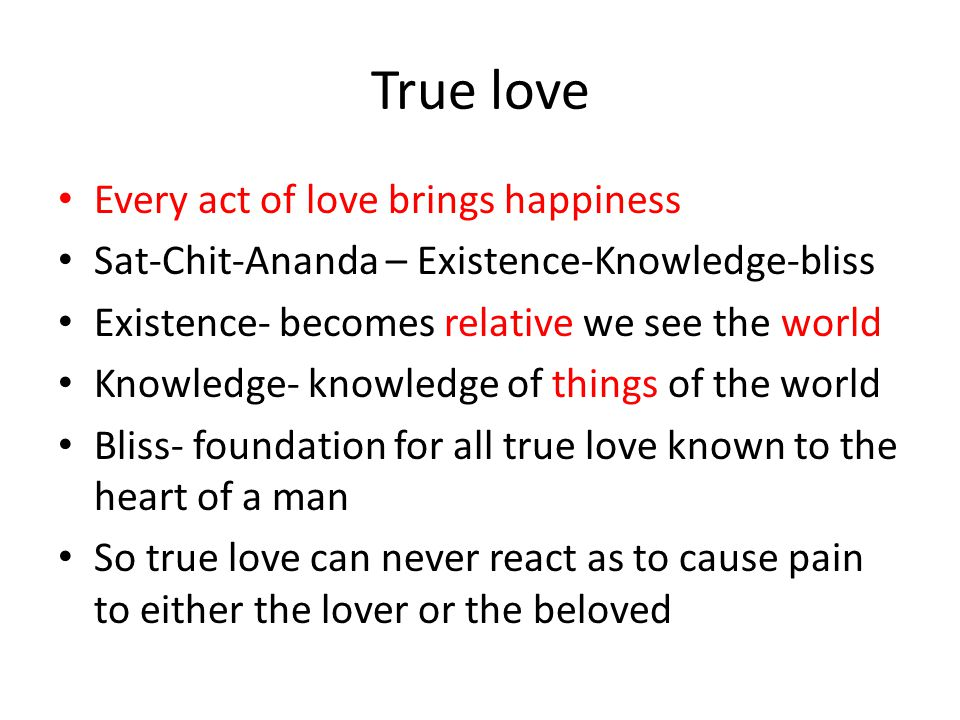 True love Every act of love brings happiness Sat-Chit-Ananda – Existence-Knowledge-bliss Existence- becomes relative we see the world Knowledge- knowl