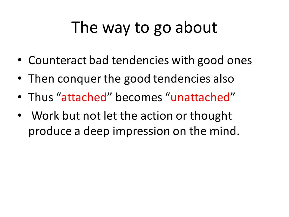 The way to go about Counteract bad tendencies with good ones Then conquer the good tendencies also Thus attached becomes unattached Work but not let t