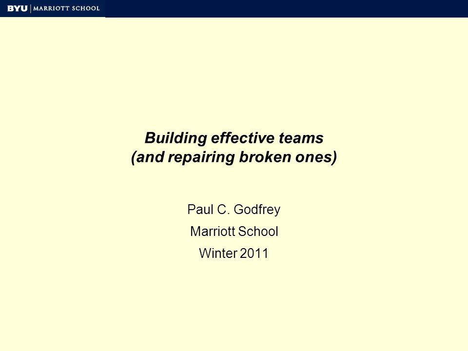 Building effective teams (and repairing broken ones) Paul C. Godfrey Marriott School Winter 2011