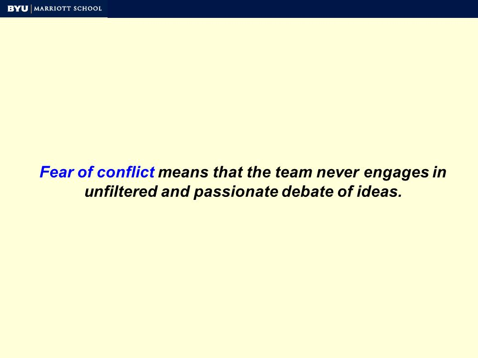 Fear of conflict means that the team never engages in unfiltered and passionate debate of ideas.