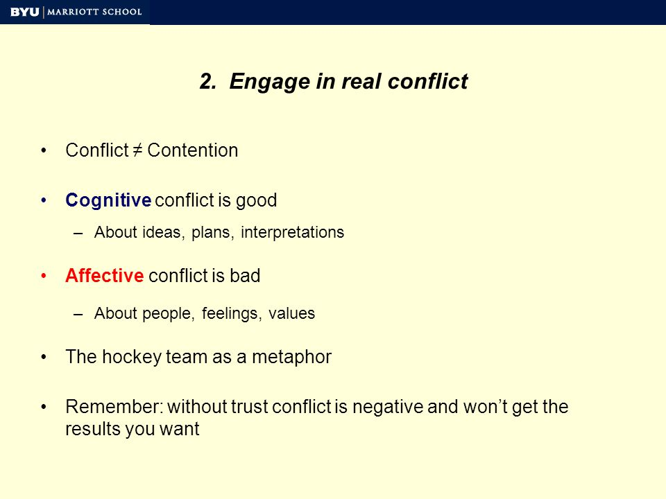 2. Engage in real conflict Conflict Contention Cognitive conflict is good –About ideas, plans, interpretations Affective conflict is bad –About people