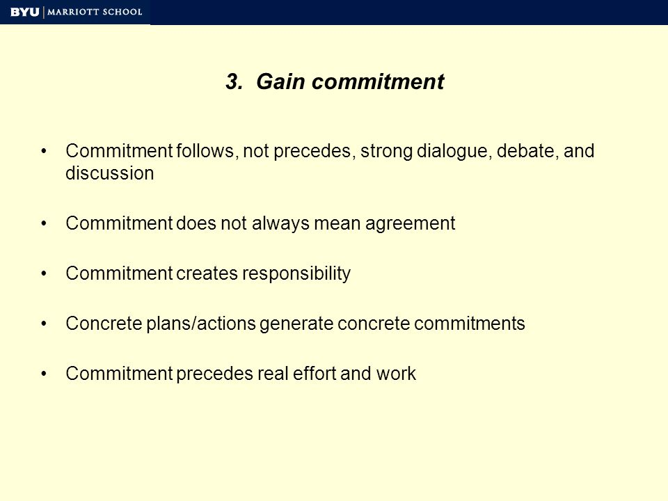 3. Gain commitment Commitment follows, not precedes, strong dialogue, debate, and discussion Commitment does not always mean agreement Commitment crea
