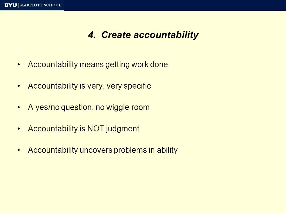 4. Create accountability Accountability means getting work done Accountability is very, very specific A yes/no question, no wiggle room Accountability