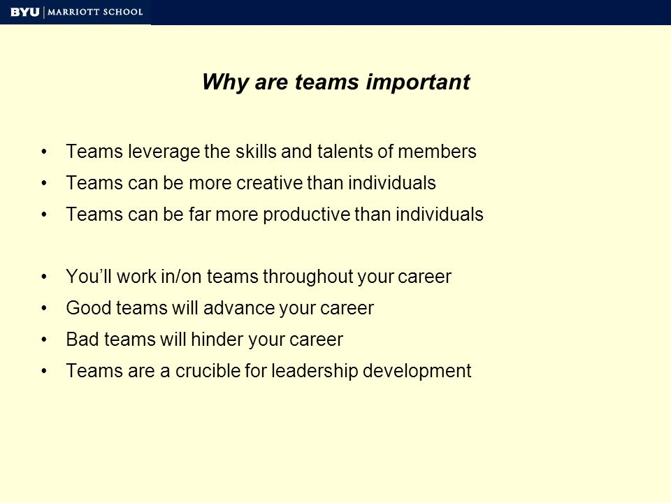 Why are teams important Teams leverage the skills and talents of members Teams can be more creative than individuals Teams can be far more productive than individuals Youll work in/on teams throughout your career Good teams will advance your career Bad teams will hinder your career Teams are a crucible for leadership development